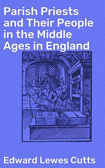 Parish Priests and Their People in the Middle Ages in England, Edward Lewes Cutts