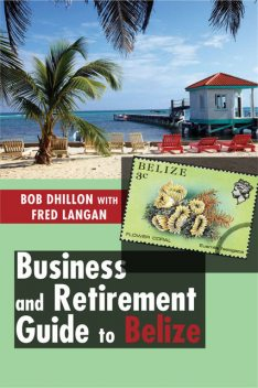 Business and Retirement Guide to Belize, Bob Dhillon, Fred Langan