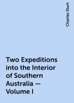 Two Expeditions into the Interior of Southern Australia — Volume I, Charles Sturt