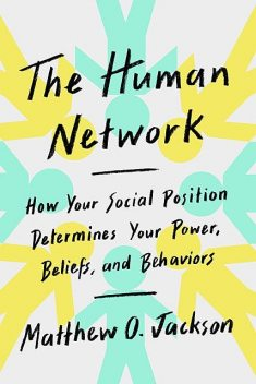 Human Network : How Your Social Position Determines Your Power, Beliefs, and Behaviors, Jackson, Matthew