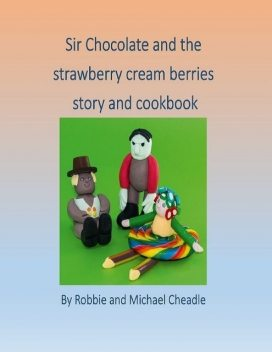 Sir Chocolate and the Strawberry Cream Berries, Michael Cheadle, Robbie Cheadle