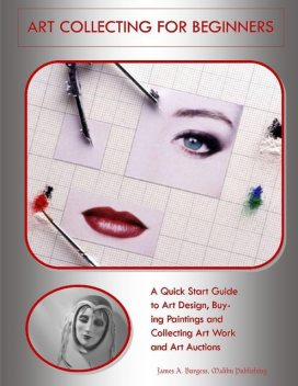 Art Collecting for Beginners: A Quick Start Guide to Art Design, Buying Paintings and Collecting Art Work and Art Auctions, Malibu Publishing, James A.Burgess