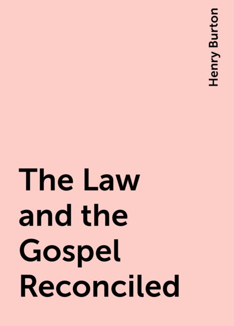 The Law and the Gospel Reconciled, Henry Burton