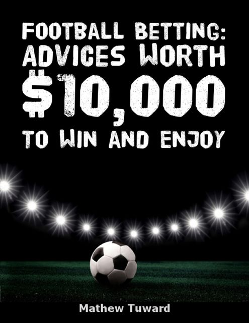 Football Betting Advices Worth $10,000 to Win and Enjoy, Minh Ng