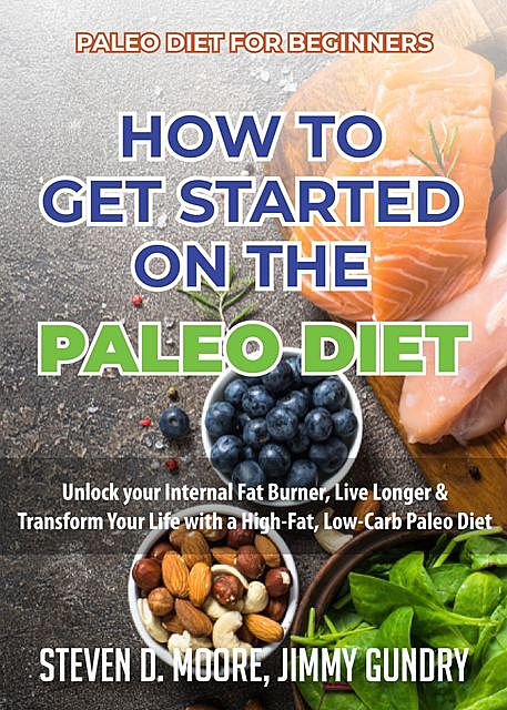 Paleo Diet for Beginners – How to Get Started on the Paleo Diet, Steven Moore, Jimmy Gundry