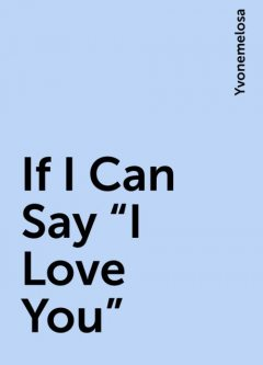 """If I Can Say """"I Love You"""", Yvonemelosa"""