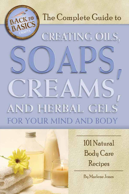 The Complete Guide to Creating Oils, Soaps, Creams, and Herbal Gels for Your Mind and Body, Marlene Jones