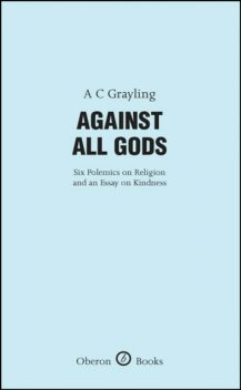 Against All Gods: Six Polemics on Religion and an Essay on Kindness, A.C.Grayling