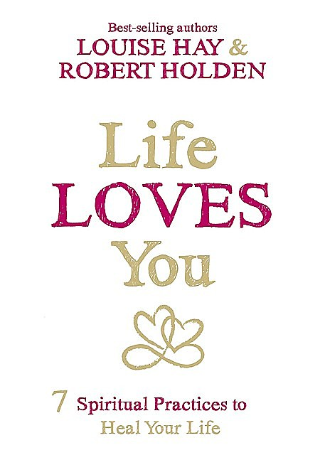 Life Loves You: 7 Spiritual Practices to Heal Your Life, Robert Holden, Louise Hay