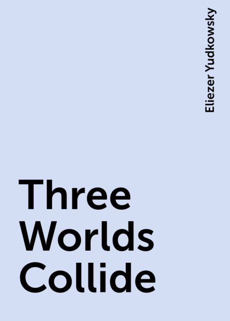 Three Worlds Collide, Eliezer Yudkowsky