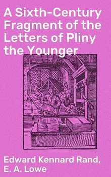 A Sixth-Century Fragment of the Letters of Pliny the Younger, Edward Kennard Rand, E.A.Lowe