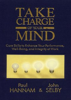 Take Charge of your Mind: Core Skills to Enhance your Performance, Well-Being, and Integrity at Work, John Selby, Paul Hannam