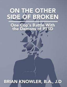 On the Other Side of Broken – One Cop's Battle With the Demons of Post-traumatic Stress Disorder, J.D., B.A., Brian Knowler