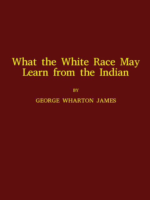 What the White Race May Learn from the Indian, George Wharton James