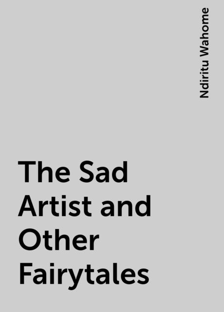 The Sad Artist and Other Fairytales, Ndiritu Wahome