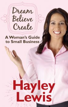 Dream Believe Create: A Woman's Guide to Small Business, Hayley Lewis