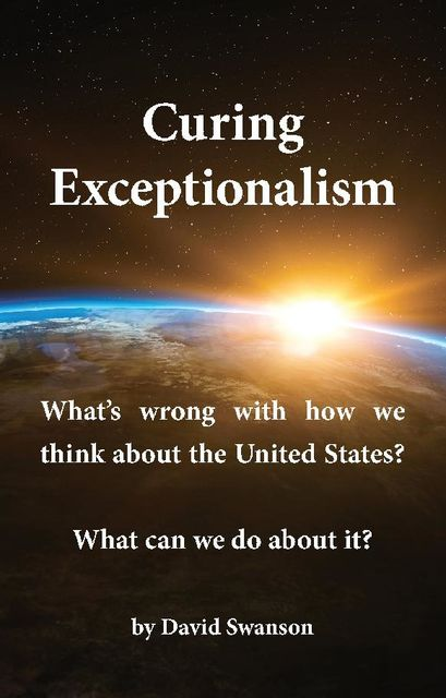 Curing Exceptionalism: What's wrong with how we think about the United States? What can we do about it, David Swanson