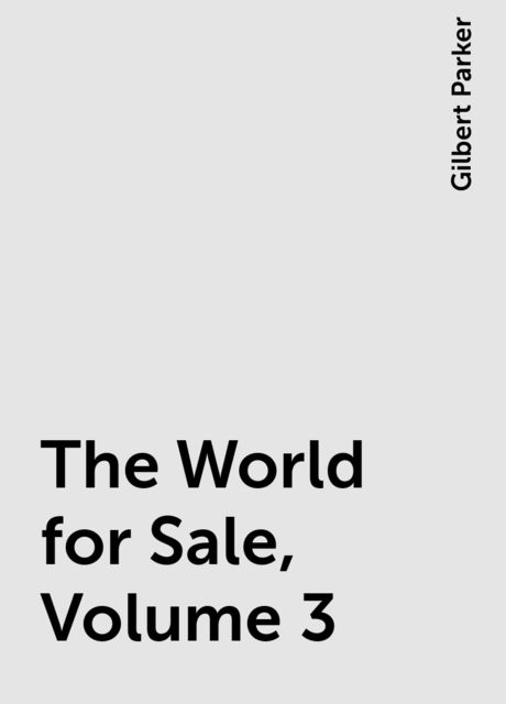 The World for Sale, Volume 3, Gilbert Parker
