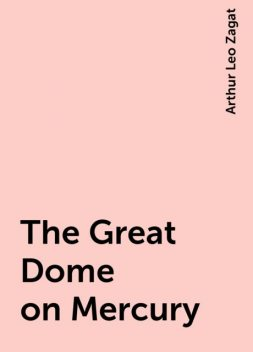 The Great Dome on Mercury, Arthur Leo Zagat