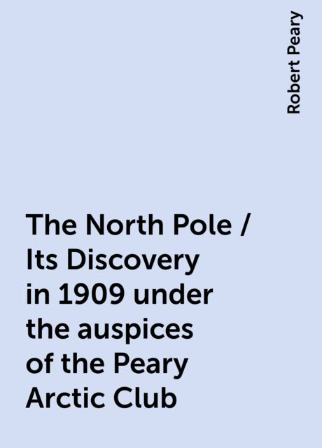 The North Pole / Its Discovery in 1909 under the auspices of the Peary Arctic Club, Robert Peary