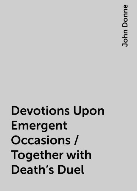 Devotions Upon Emergent Occasions / Together with Death's Duel, John Donne