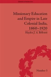 Missionary Education and Empire in Late Colonial India, 1860–1920, HaydenJ.A. Bellenoit