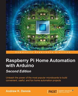 Raspberry Pi Home Automation with Arduino – Second Edition, Andrew K. Dennis