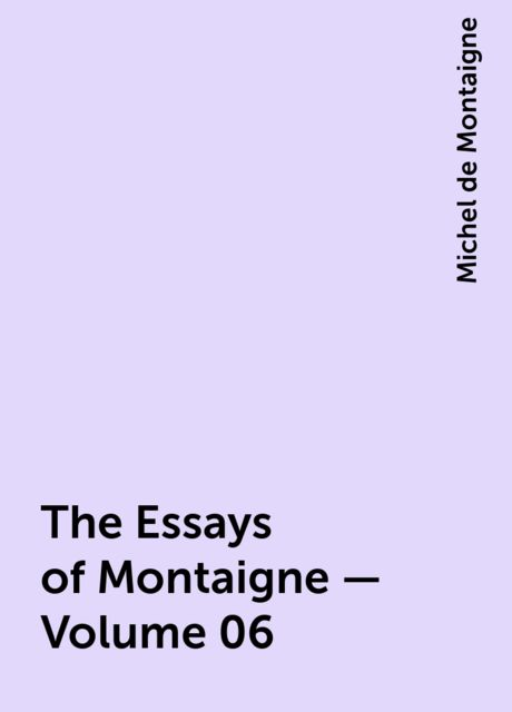 The Essays of Montaigne — Volume 06, Michel de Montaigne