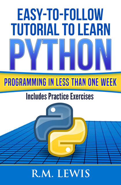 Easy-To-Follow Tutorial To Learn Python Programming In Less Than One Week, R.M. Lewis