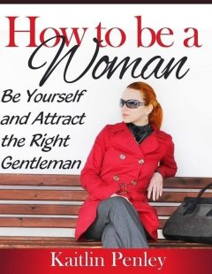 How to Be a Woman: Be Yourself and Attract the Right Gentleman, Kaitlin Penley