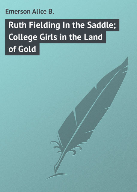 Ruth Fielding In the Saddle / College Girls in the Land of Gold, Alice B.Emerson