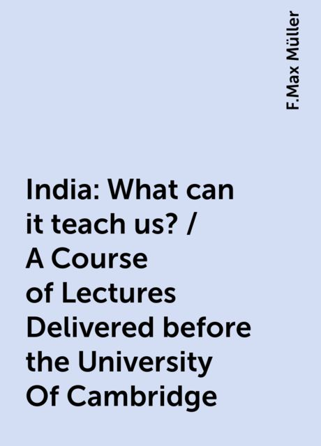 India: What can it teach us? / A Course of Lectures Delivered before the University Of Cambridge, F.Max Müller
