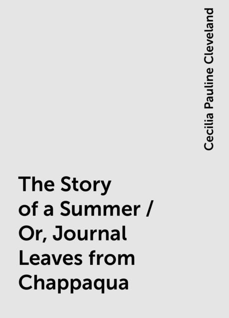 The Story of a Summer / Or, Journal Leaves from Chappaqua, Cecilia Pauline Cleveland