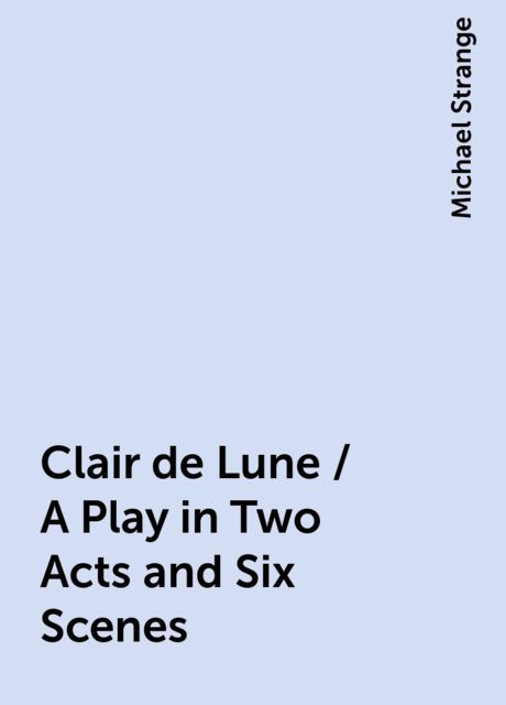 Clair de Lune / A Play in Two Acts and Six Scenes, Michael Strange