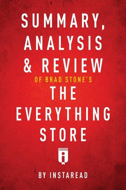 Summary, Analysis & Review of Brad Stone's The Everything Store by Instaread, Instaread