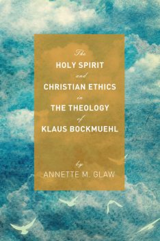 The Holy Spirit and Christian Ethics in the Theology of Klaus Bockmuehl, Annette M. Glaw