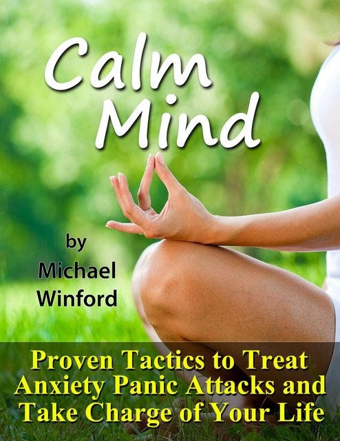 Calm Mind: Proven Tactics to Treat Anxiety Panic Attacks and Take Charge of Your Life, Michael Winford