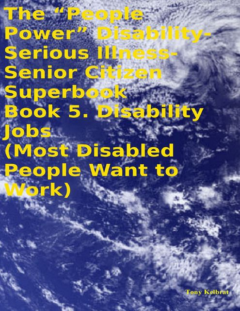 "The ""People Power"" Disability – Serious Illness – Senior Citizen Superbook: Book 5. Disability Jobs (Most Disabled People Want to Work), Tony Kelbrat"