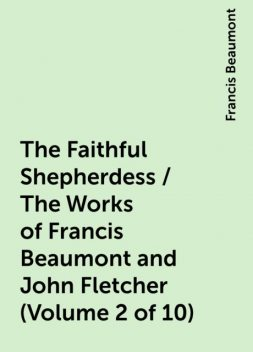 The Faithful Shepherdess / The Works of Francis Beaumont and John Fletcher (Volume 2 of 10), Francis Beaumont