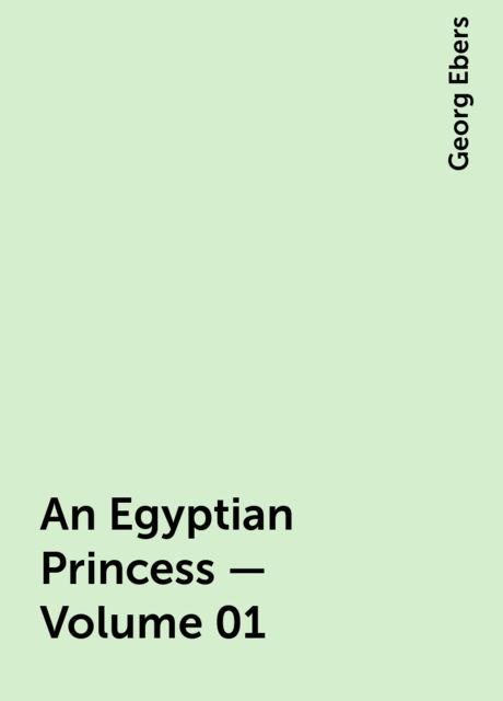 An Egyptian Princess — Volume 01, Georg Ebers
