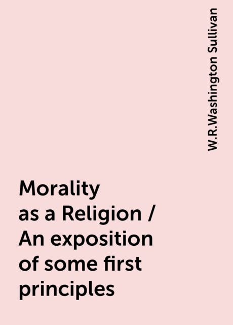Morality as a Religion / An exposition of some first principles, W.R.Washington Sullivan
