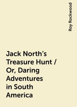 Jack North's Treasure Hunt / Or, Daring Adventures in South America, Roy Rockwood