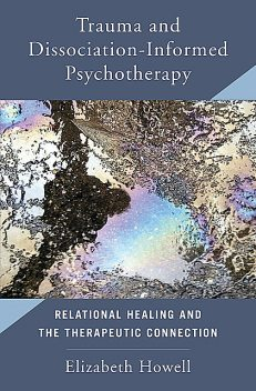 Trauma and Dissociation Informed Psychotherapy: Relational Healing and the Therapeutic Connection, Elizabeth Howell