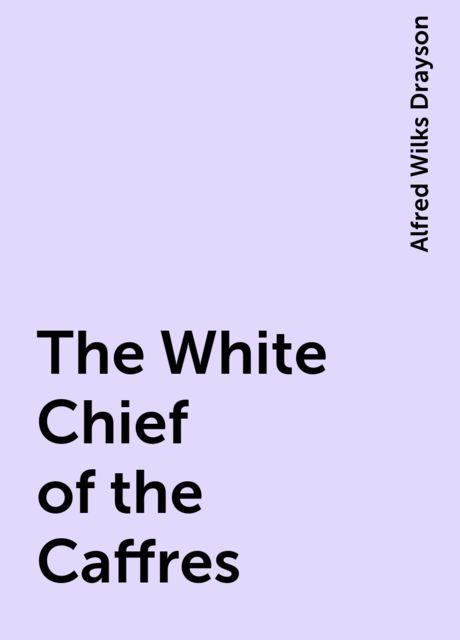 The White Chief of the Caffres, Alfred Wilks Drayson