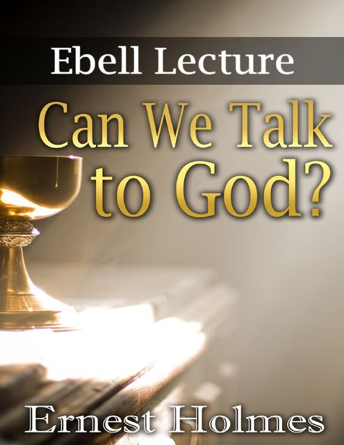Can We Talk to God?: Ebell Lectures, Ernest Holmes