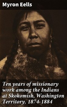 Ten years of missionary work among the Indians at Skokomish, Washington Territory, 1874–1884, Myron Eells