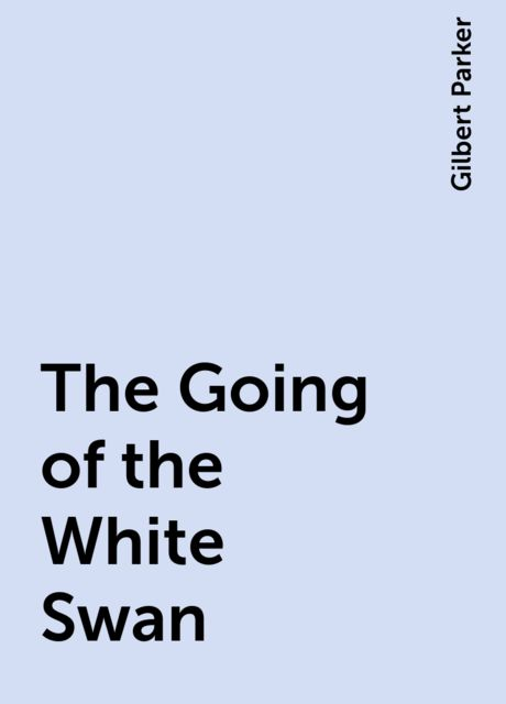 The Going of the White Swan, Gilbert Parker