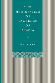 The Medievalism of Lawrence of Arabia, Malcolm D.Allen