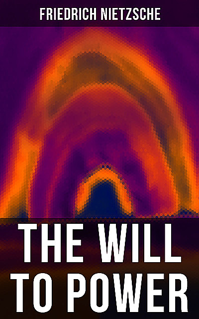 Nietzsche: The Will to Power, Friedrich Nietzsche