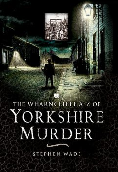 The Wharncliffe A-Z of Yorkshire Murder, Stephen Wade
